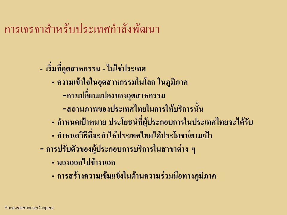 PricewaterhouseCoopers การเจรจาสำหรับประเทศกำลังพัฒนา - เริ่มที่อุตสาหกรรม - ไม่ใช่ประเทศ ความเข้าใจในอุตสาหกรรมในโลก ในภูมิภาค - การเปลี่ยนแปลงของอุตสาหกรรม - สถานภาพของประเทศไทยในการให้บริการนั้น กำหนดเป้าหมาย ประโยชน์ที่ผู้ประกอบการในประเทศไทยจะได้รับ กำหนดวิธีที่จะทำให้ประเทศไทยได้ประโยชน์ตามเป้า - การปรับตัวของผู้ประกอบการบริการในสาขาต่าง ๆ มองออกไปข้างนอก การสร้างความเข้มแข็งในด้านความร่วมมือทางภูมิภาค