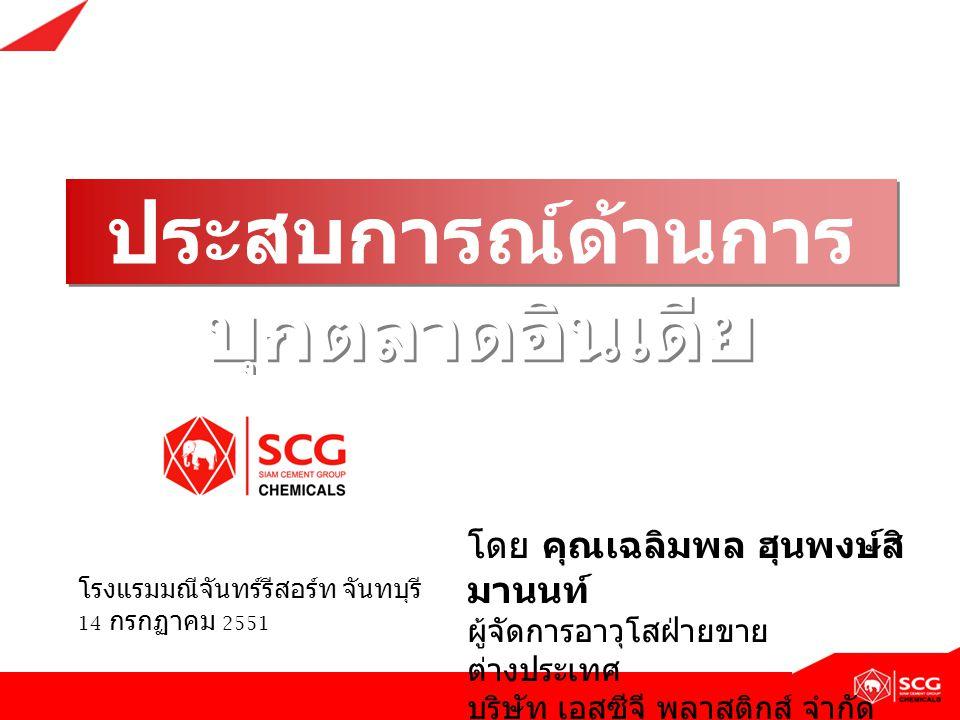 ประสบการณ์ด้านการ บุกตลาดอินเดีย โดย คุณเฉลิมพล ฮุนพงษ์สิ มานนท์ ผู้จัดการอาวุโสฝ่ายขาย ต่างประเทศ บริษัท เอสซีจี พลาสติกส์ จำกัด ( เครือซิเมนต์ไทย )