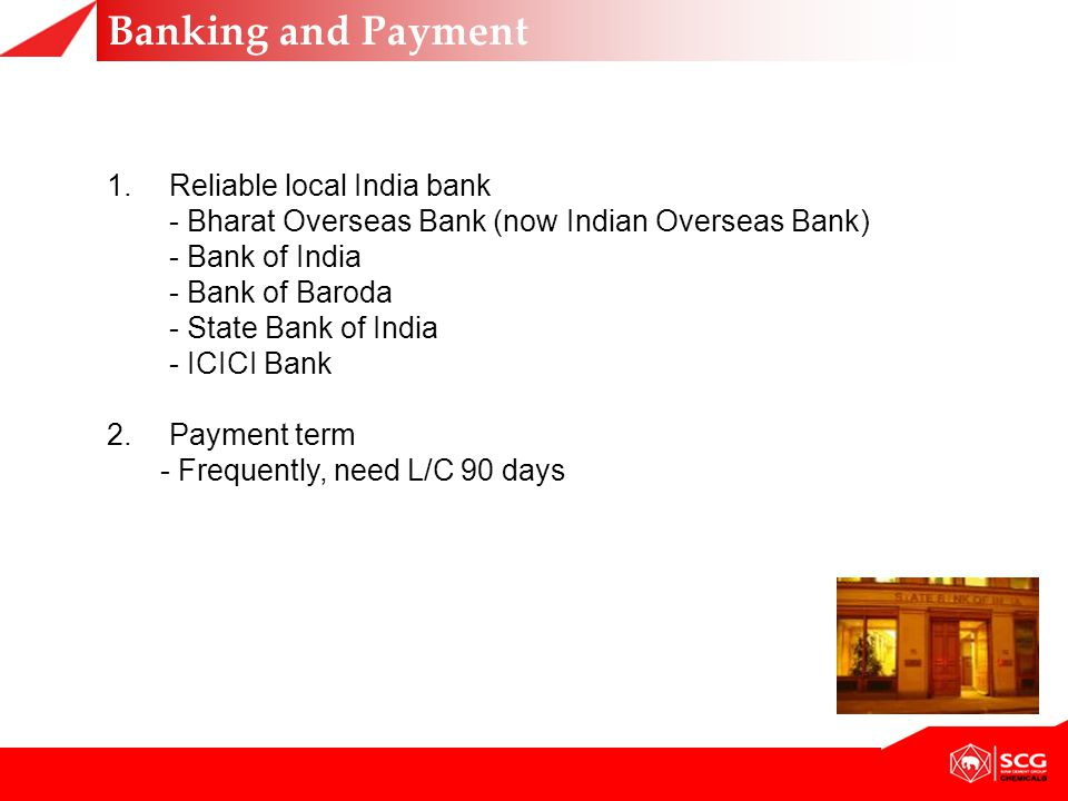 1.Reliable local India bank - Bharat Overseas Bank (now Indian Overseas Bank) - Bank of India - Bank of Baroda - State Bank of India - ICICI Bank 2.Payment term - Frequently, need L/C 90 days Banking and Payment