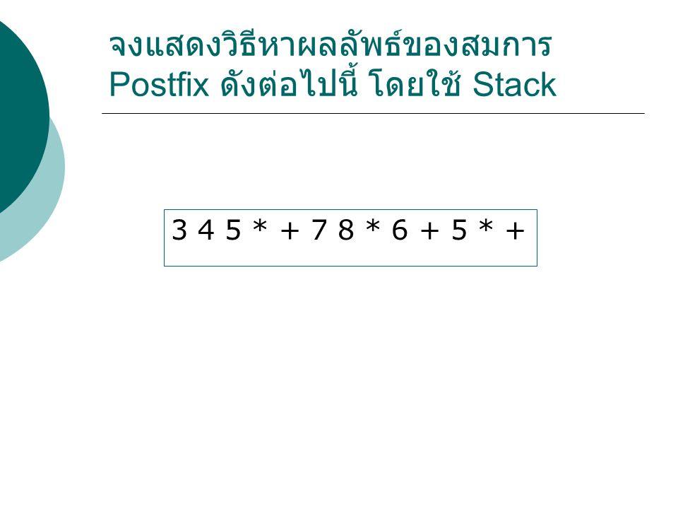 จงแสดงวิธีหาผลลัพธ์ของสมการ Postfix ดังต่อไปนี้ โดยใช้ Stack 3 4 5 * + 7 8 * 6 + 5 * +