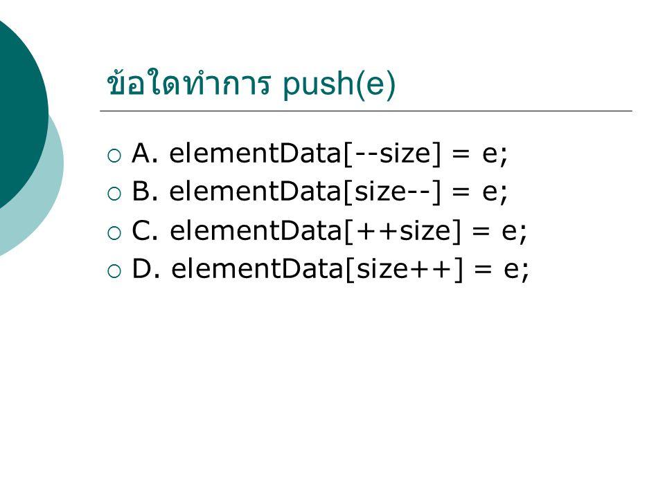 ข้อใดทำการ push(e)  A. elementData[--size] = e;  B.