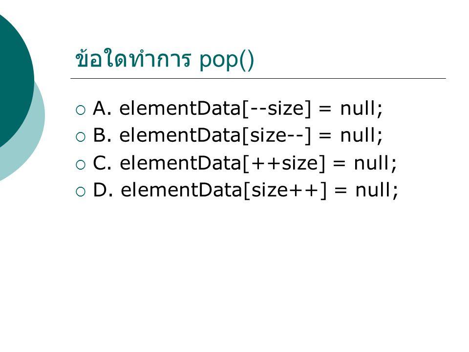 ข้อใดทำการ pop()  A. elementData[--size] = null;  B.