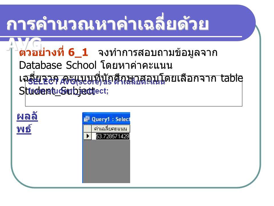 ตัวอย่างที่ 6_1 จงทำการสอบถามข้อมูลจาก Database School โดยหาค่าคะแนน เฉลี่ยจาก คะแนนที่นักศึกษาสอบโดยเลือกจาก table Student_Subject SELECT AVG(score)