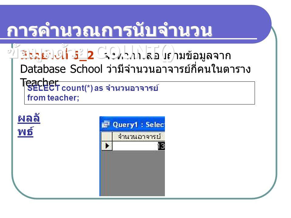 ตัวอย่างที่ 6_2 จงทำการสอบถามข้อมูลจาก Database School ว่ามีจำนวนอาจารย์กี่คนในตาราง Teacher SELECT count(*) as จำนวนอาจารย์ from teacher; ผลลั พธ์ กา