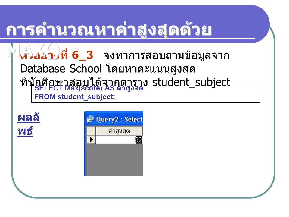 ตัวอย่างที่ 6_3 จงทำการสอบถามข้อมูลจาก Database School โดยหาคะแนนสูงสุด ที่นักศึกษาสอบได้จากตาราง student_subject SELECT Max(score) AS ค่าสูงสุด FROM