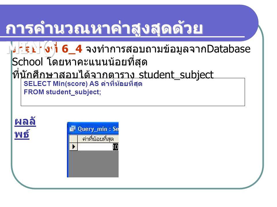 ตัวอย่างที่ 6_4 จงทำการสอบถามข้อมูลจาก Database School โดยหาคะแนนน้อยที่สุด ที่นักศึกษาสอบได้จากตาราง student_subject SELECT Min(score) AS ค่าที่น้อยท