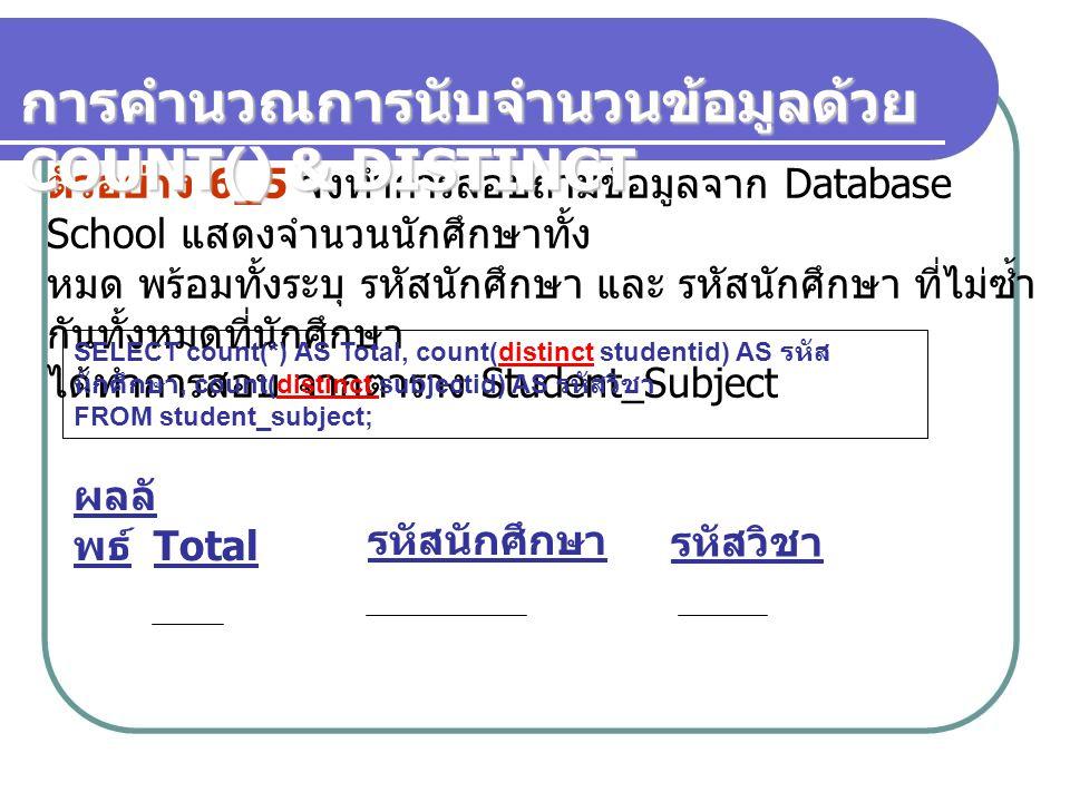 ตัวอย่าง 6_5 จงทำการสอบถามข้อมูลจาก Database School แสดงจำนวนนักศึกษาทั้ง หมด พร้อมทั้งระบุ รหัสนักศึกษา และ รหัสนักศึกษา ที่ไม่ซ้ำ กันทั้งหมดที่นักศึ