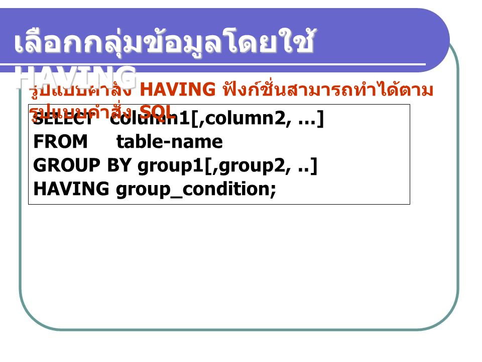 SELECT column1[,column2, …] FROM table-name GROUP BY group1[,group2,..] HAVING group_condition; รูปแบบคำสั่ง HAVING ฟังก์ชั่นสามารถทำได้ตาม รูปแบบคำสั
