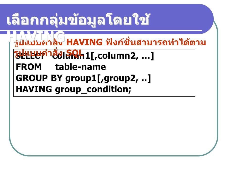 SELECT column1[,column2, …] FROM table-name GROUP BY group1[,group2,..] HAVING group_condition; รูปแบบคำสั่ง HAVING ฟังก์ชั่นสามารถทำได้ตาม รูปแบบคำสั่ง SQL เลือกกลุ่มข้อมูลโดยใช้ HAVING