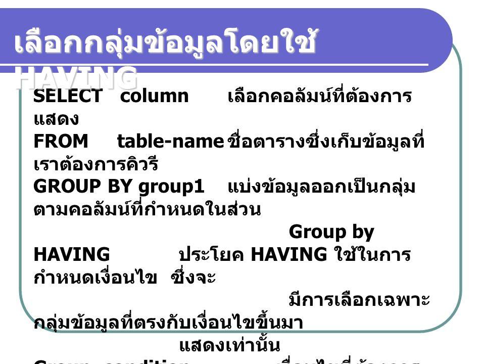SELECT column เลือกคอลัมน์ที่ต้องการ แสดง FROM table-name ชื่อตารางซึ่งเก็บข้อมูลที่ เราต้องการคิวรี GROUP BY group1 แบ่งข้อมูลออกเป็นกลุ่ม ตามคอลัมน์
