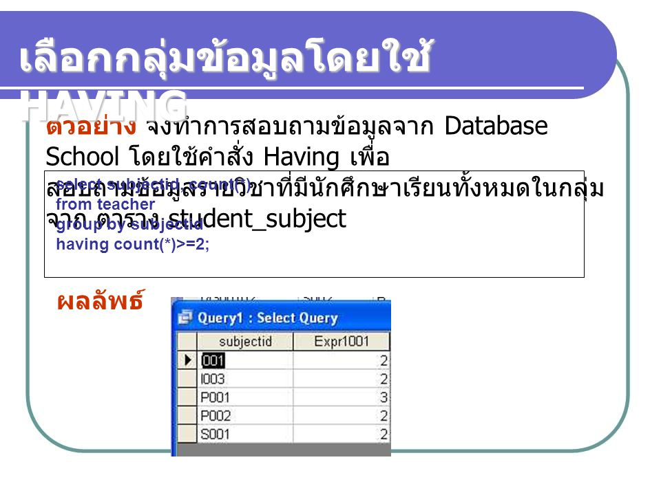 ตัวอย่าง จงทำการสอบถามข้อมูลจาก Database School โดยใช้คำสั่ง Having เพื่อ สอบถามข้อมูลรายวิชาที่มีนักศึกษาเรียนทั้งหมดในกลุ่ม จาก ตาราง student_subjec