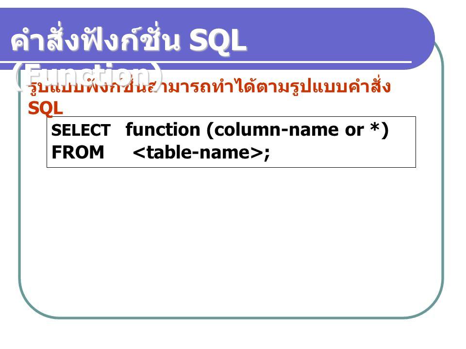 SELECT function (column-name or *) FROM ; รูปแบบฟังก์ชั่นสามารถทำได้ตามรูปแบบคำสั่ง SQL คำสั่งฟังก์ชั่น SQL (Function)