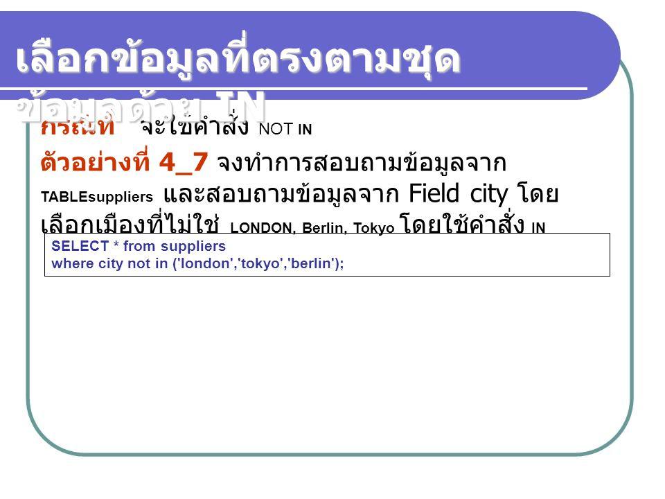 ตัวอย่างที่ 4_7 จงทำการสอบถามข้อมูลจาก TABLEsuppliers และสอบถามข้อมูลจาก Field city โดย เลือกเมืองที่ไม่ใช่ LONDON, Berlin, Tokyo โดยใช้คำสั่ง IN กรณี