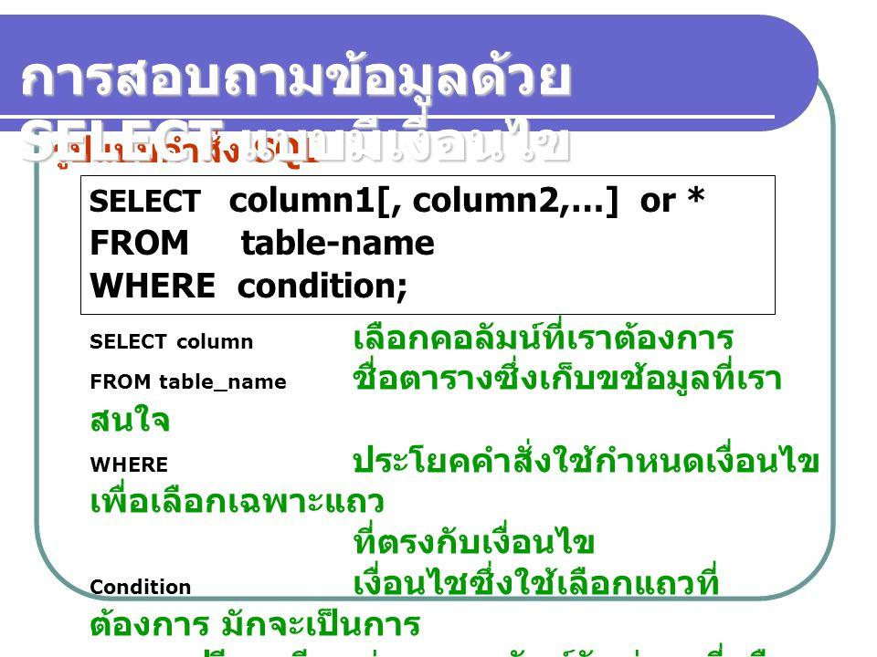SELECT column1[, column2,…] or * FROM table-name WHERE condition; รูปแบบคำสั่ง SQL การสอบถามข้อมูลด้วย SELECT แบบมีเงื่อนไข SELECT column เลือกคอลัมน์