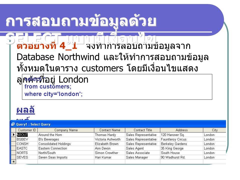 ตัวอย่างที่ 4_2 จงทำการสอบถามข้อมูลจาก Database Northwind และให้ทำการสอบถามข้อมูล เฉพาะบาง Field ในตาราง customer โดยเลือกเลือก คอลัม รหัสลูกค้า, ชื่อลูกค้า โดยมีเงื่อนไขแสดง ลูกค้าที่อยู่ London SELECT customerid, companyname, city from customers where city= london ; การสอบถามข้อมูลด้วย SELECT แบบมีเงื่อนไข