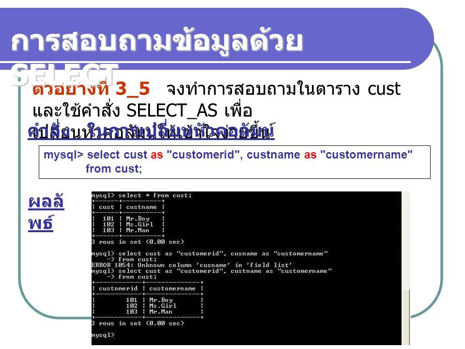 ตัวอย่างที่ 3_5 จงทำการสอบถามในตาราง cust และใช้คำสั่ง SELECT_AS เพื่อ เปลี่ยนหัวคอลัมน์ให้เข้าใจง่ายขึ้น คำสั่ง ในการเปลี่ยนหัวคอลัมน์ การสอบถามข้อมูลด้วย SELECT mysql> select cust as customerid , custname as customername from cust; ผลลั พธ์