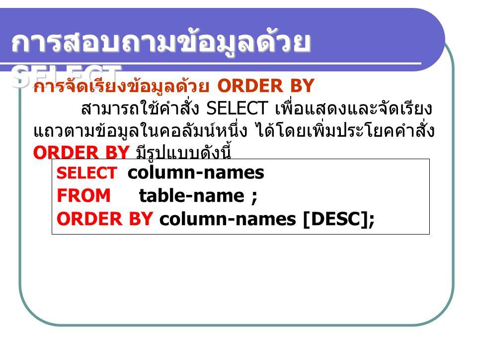 การสอบถามข้อมูลด้วย SELECT การจัดเรียงข้อมูลด้วย ORDER BY สามารถใช้คำสั่ง SELECT เพื่อแสดงและจัดเรียง แถวตามข้อมูลในคอลัมน์หนึ่ง ได้โดยเพิ่มประโยคคำสั่ง ORDER BY มีรูปแบบดังนี้ SELECT column-names FROM table-name ; ORDER BY column-names [DESC];