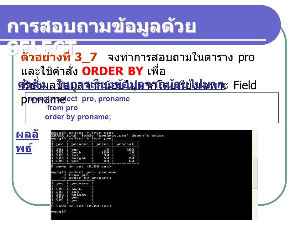 ตัวอย่างที่ 3_7 จงทำการสอบถามในตาราง pro และใช้คำสั่ง ORDER BY เพื่อ เรียงผลข้อมูลจากน้อยไปมากโดยเรียงเฉพาะ Field proname คำสั่ง ในการเรียงข้อมูลจากน้อยไปมาก mysql> select pro, proname from pro order by proname; ผลลั พธ์