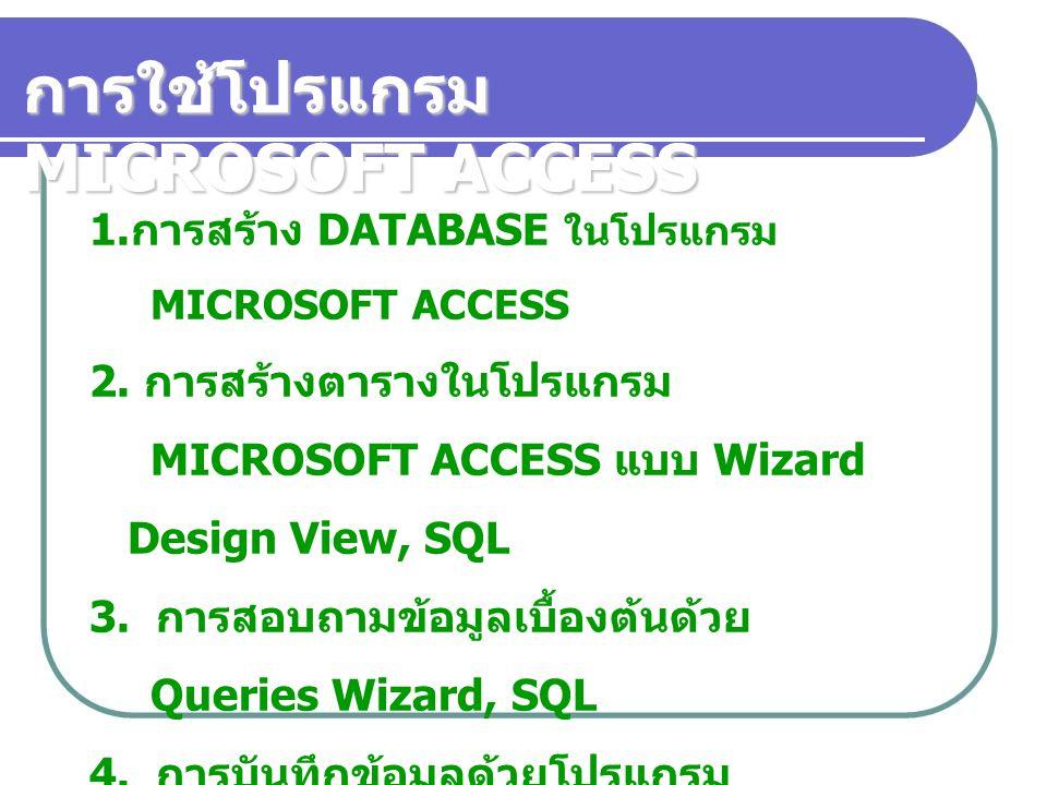 การใช้โปรแกรม MICROSOFT ACCESS 1. การสร้าง DATABASE ในโปรแกรม MICROSOFT ACCESS 2. การสร้างตารางในโปรแกรม MICROSOFT ACCESS แบบ Wizard Design View, SQL