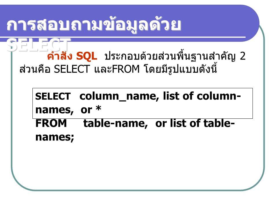 คำสั่ง SQL ประกอบด้วยส่วนพื้นฐานสำคัญ 2 ส่วนคือ SELECT และ FROM โดยมีรูปแบบดังนี้ SELECT column_name, list of column- names, or * FROM table-name, or list of table- names; การสอบถามข้อมูลด้วย SELECT