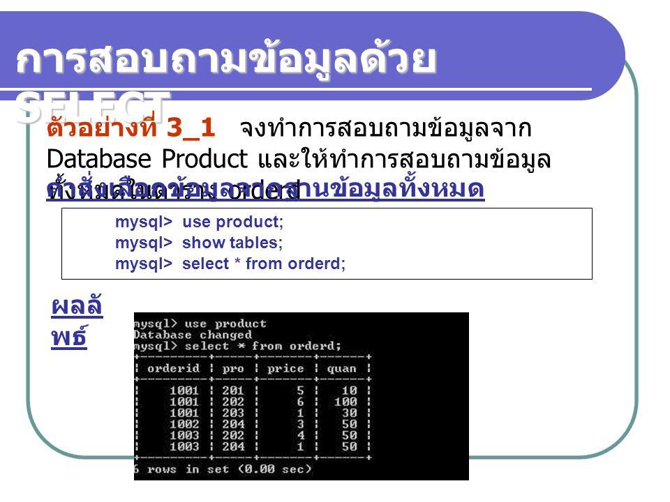 การสอบถามข้อมูลด้วย SELECT ตัวอย่างที่ 3_1 จงทำการสอบถามข้อมูลจาก Database Product และให้ทำการสอบถามข้อมูล ทั้งหมดในตาราง orderd mysql> use product; mysql> show tables; mysql> select * from orderd; คำสั่งเลือกข้อมูลจากฐานข้อมูลทั้งหมด ผลลั พธ์