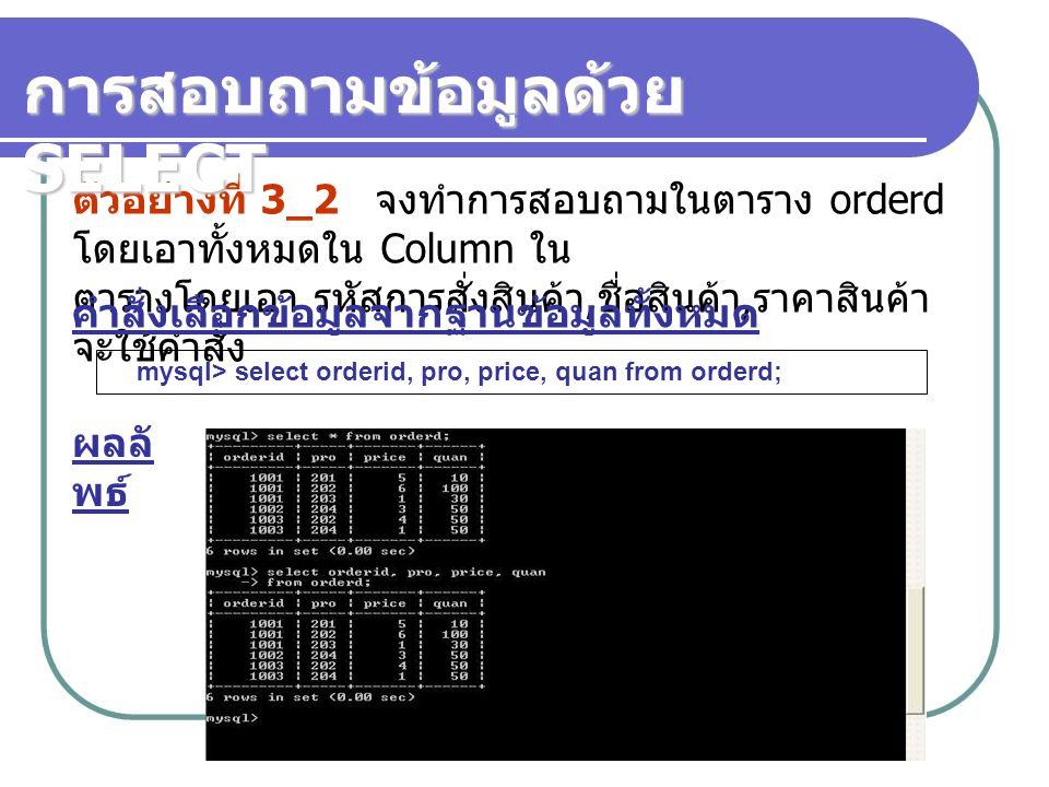 ตัวอย่างที่ 3_2 จงทำการสอบถามในตาราง orderd โดยเอาทั้งหมดใน Column ใน ตารางโดยเอา รหัสการสั่งสินค้า, ชื่อสินค้า, ราคาสินค้า จะใช้คำสั่ง mysql> select orderid, pro, price, quan from orderd; ผลลั พธ์ การสอบถามข้อมูลด้วย SELECT คำสั่งเลือกข้อมูลจากฐานข้อมูลทั้งหมด