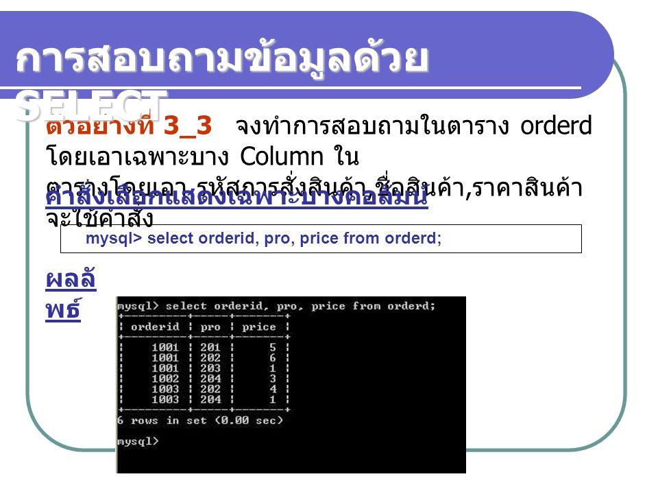 ตัวอย่างที่ 3_3 จงทำการสอบถามในตาราง orderd โดยเอาเฉพาะบาง Column ใน ตารางโดยเอา รหัสการสั่งสินค้า, ชื่อสินค้า, ราคาสินค้า จะใช้คำสั่ง mysql> select orderid, pro, price from orderd; คำสั่งเลือกแสดงเฉพาะบางคอลัมน์ ผลลั พธ์ การสอบถามข้อมูลด้วย SELECT