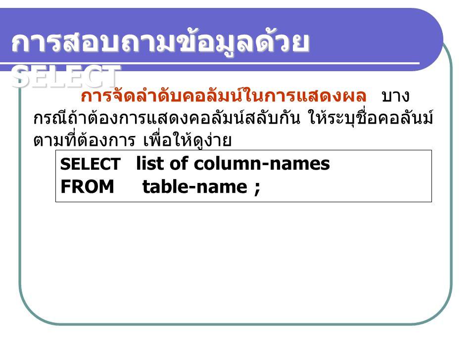 การจัดลำดับคอลัมน์ในการแสดงผล บาง กรณีถ้าต้องการแสดงคอลัมน์สลับกัน ให้ระบุชื่อคอลันม์ ตามที่ต้องการ เพื่อให้ดูง่าย SELECT list of column-names FROM table-name ;