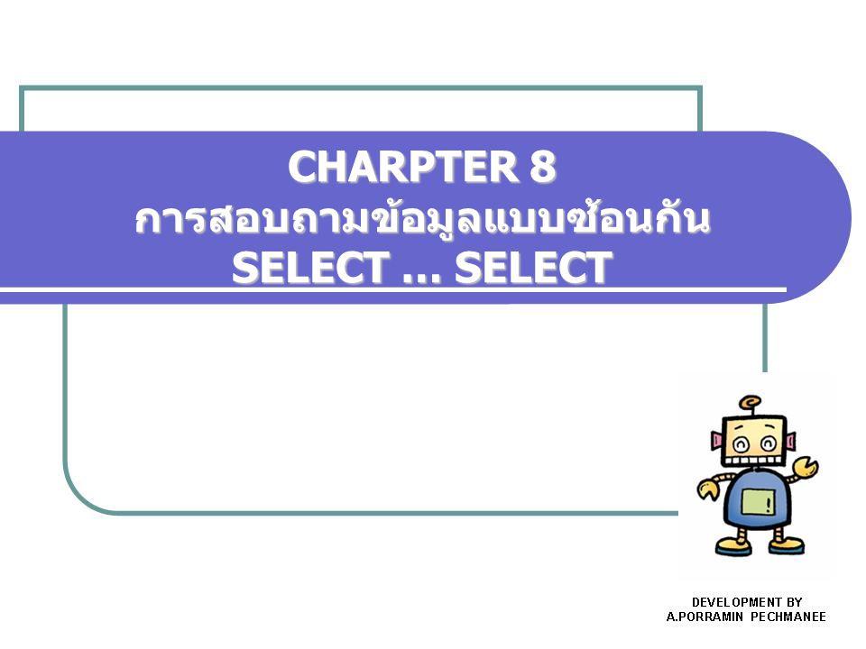CHARPTER 8 การสอบถามข้อมูลแบบซ้อนกัน SELECT … SELECT