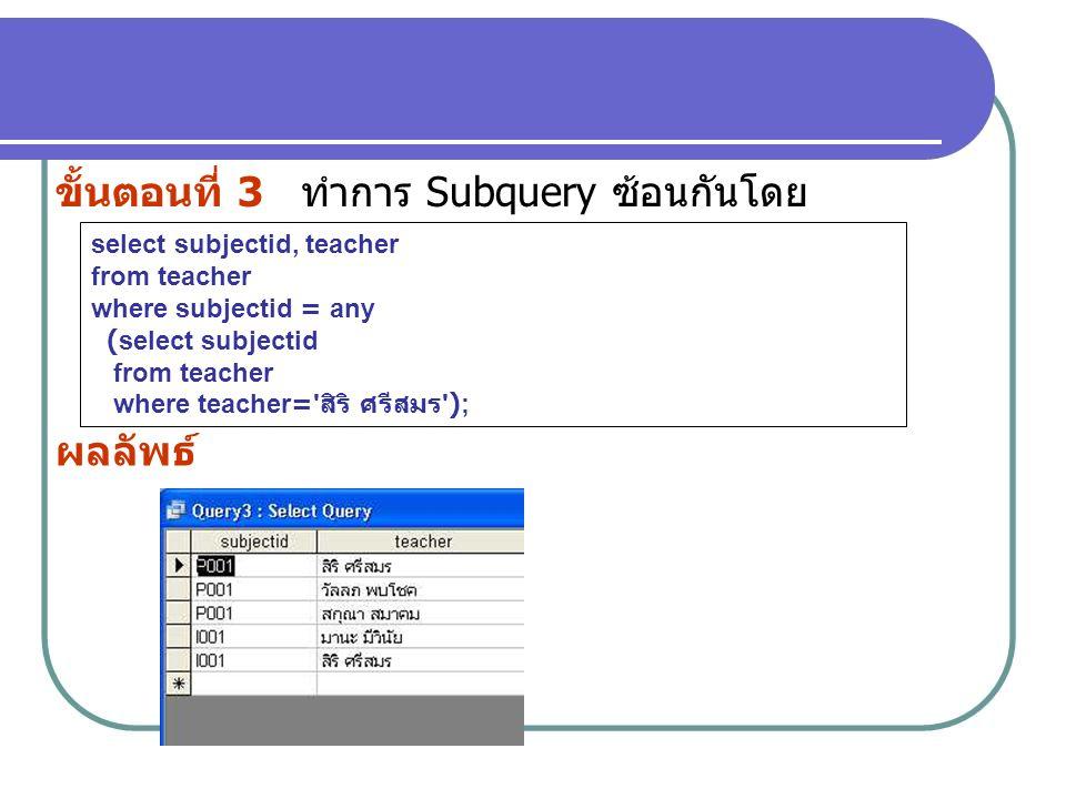 ขั้นตอนที่ 3 ทำการ Subquery ซ้อนกันโดย ผลลัพธ์ select subjectid, teacher from teacher where subjectid = any (select subjectid from teacher where teach