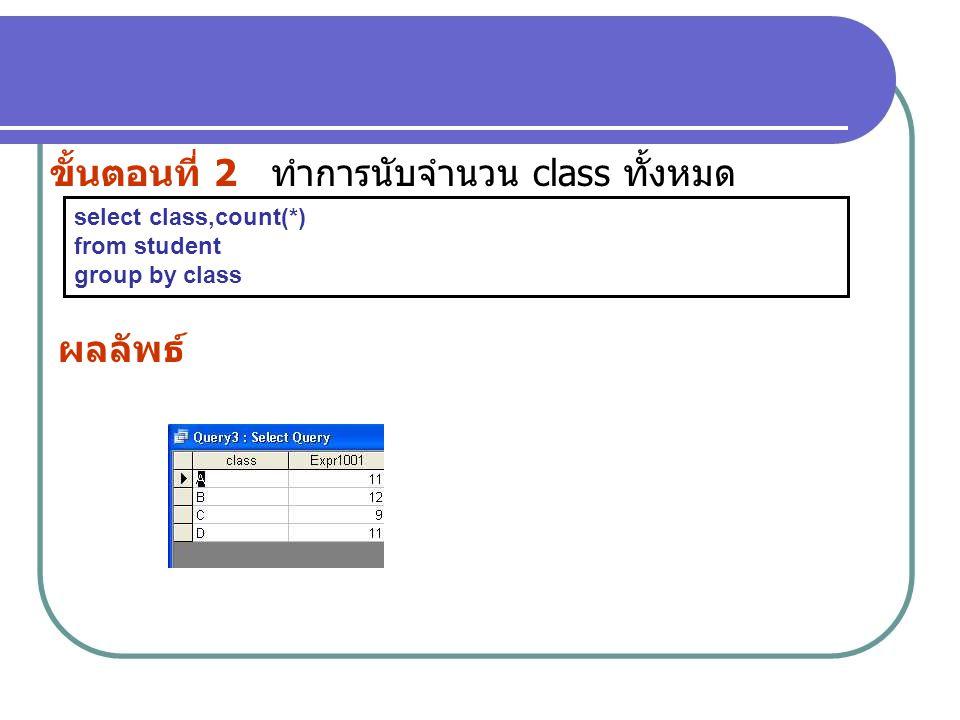 ขั้นตอนที่ 2 ทำการนับจำนวน class ทั้งหมด select class,count(*) from student group by class ผลลัพธ์