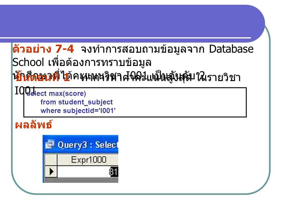 ตัวอย่าง 7-4 จงทำการสอบถามข้อมูลจาก Database School เพื่อต้องการทราบข้อมูล นักศึกษาที่ได้คะแนนวิชา I001 เป็นอันดับ 2 ขั้นตอนที่ 1 ทำการหาค่าคะแนนสูงสุ