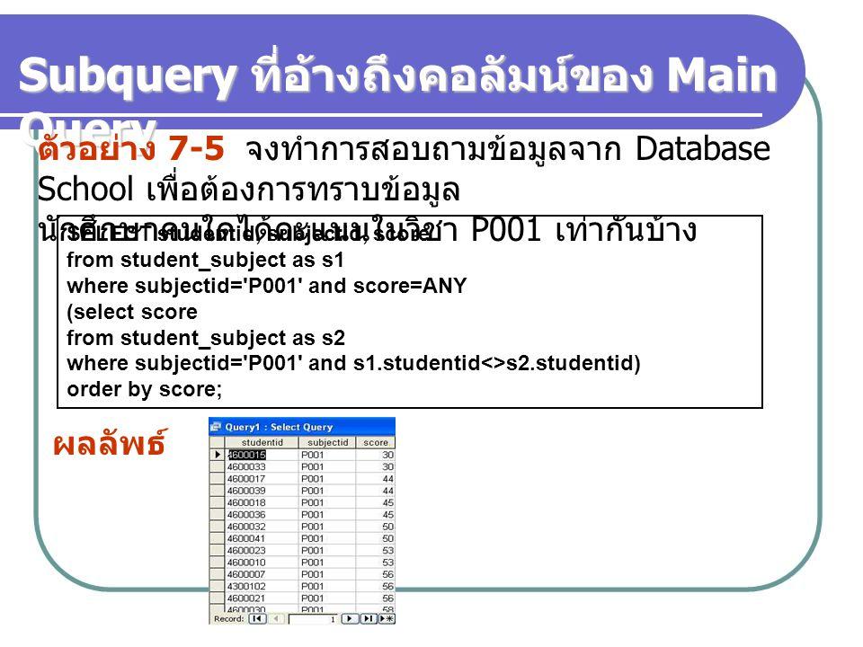 Subquery ที่อ้างถึงคอลัมน์ของ Main Query ตัวอย่าง 7-5 จงทำการสอบถามข้อมูลจาก Database School เพื่อต้องการทราบข้อมูล นักศึกษาคนใดได้คะแนนในวิชา P001 เท