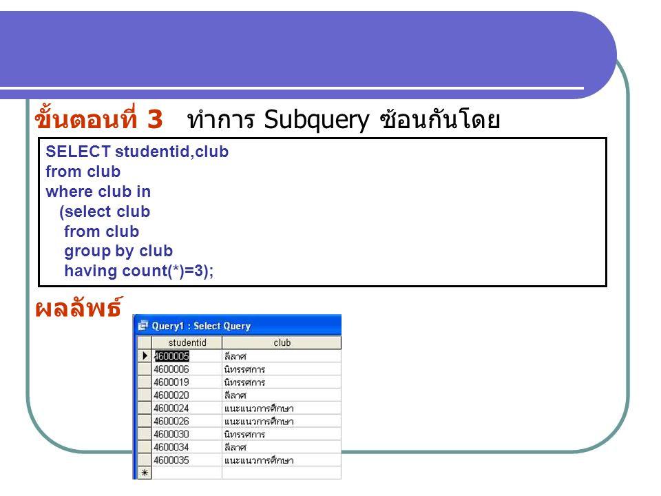 ขั้นตอนที่ 3 ทำการ Subquery ซ้อนกันโดย SELECT studentid,club from club where club in (select club from club group by club having count(*)=3); ผลลัพธ์