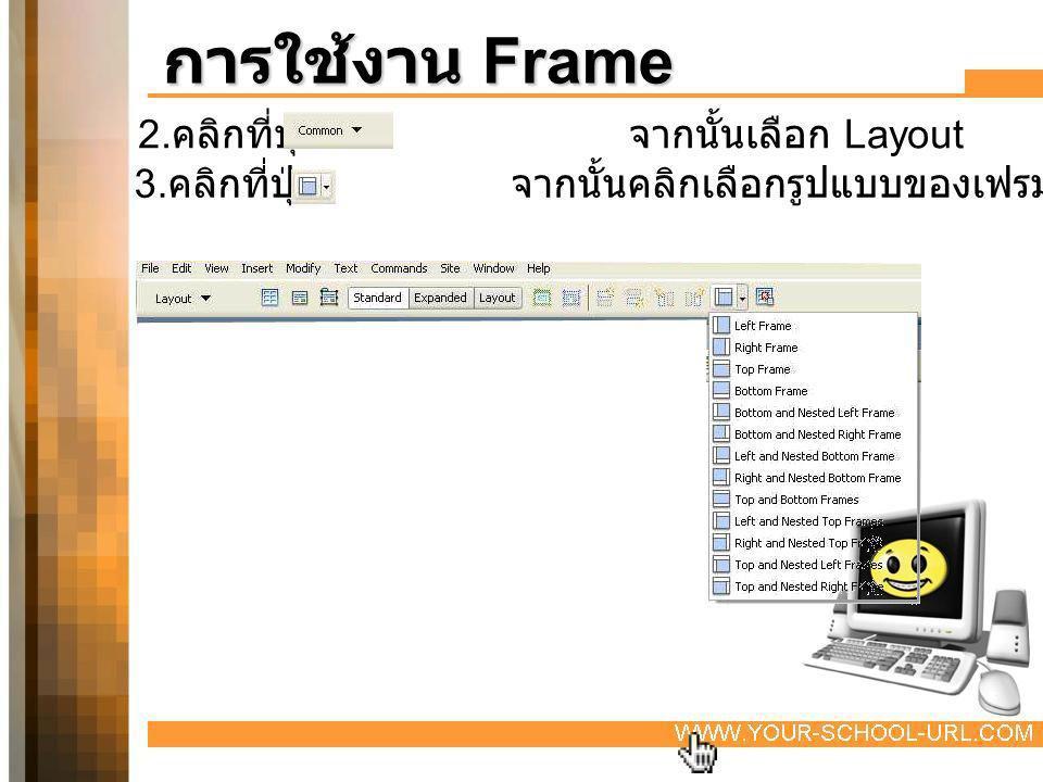 2. คลิกที่ปุ่ม จากนั้นเลือก Layout 3. คลิกที่ปุ่ม จากนั้นคลิกเลือกรูปแบบของเฟรม การใช้งาน Frame
