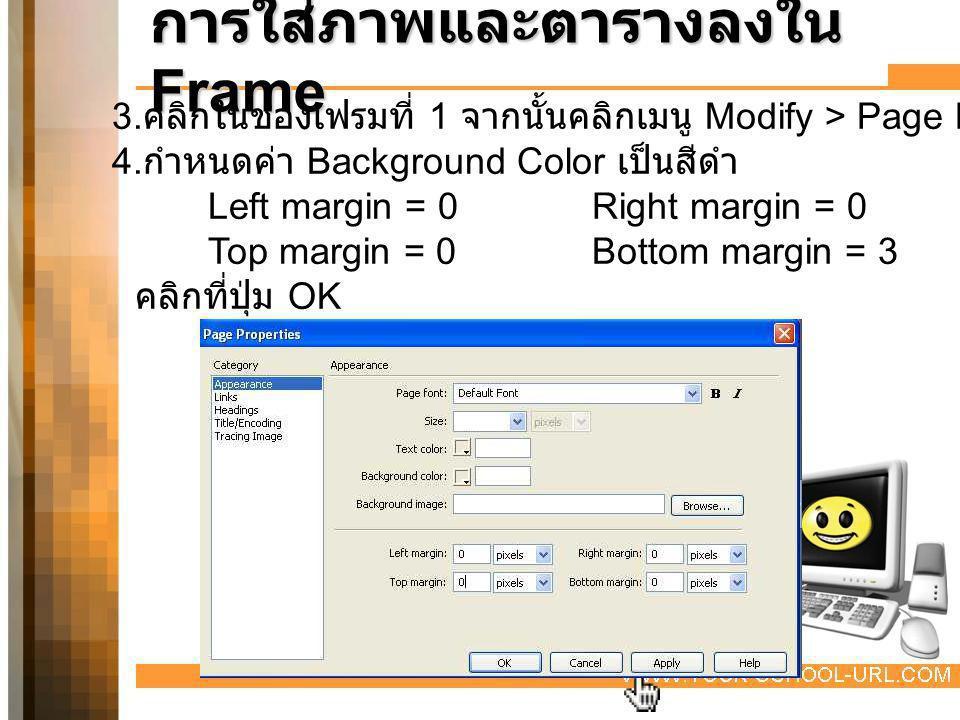 การใส่ภาพและตารางลงใน Frame 3. คลิกในช่องเฟรมที่ 1 จากนั้นคลิกเมนู Modify > Page Properties 4. กำหนดค่า Background Color เป็นสีดำ Left margin = 0Right