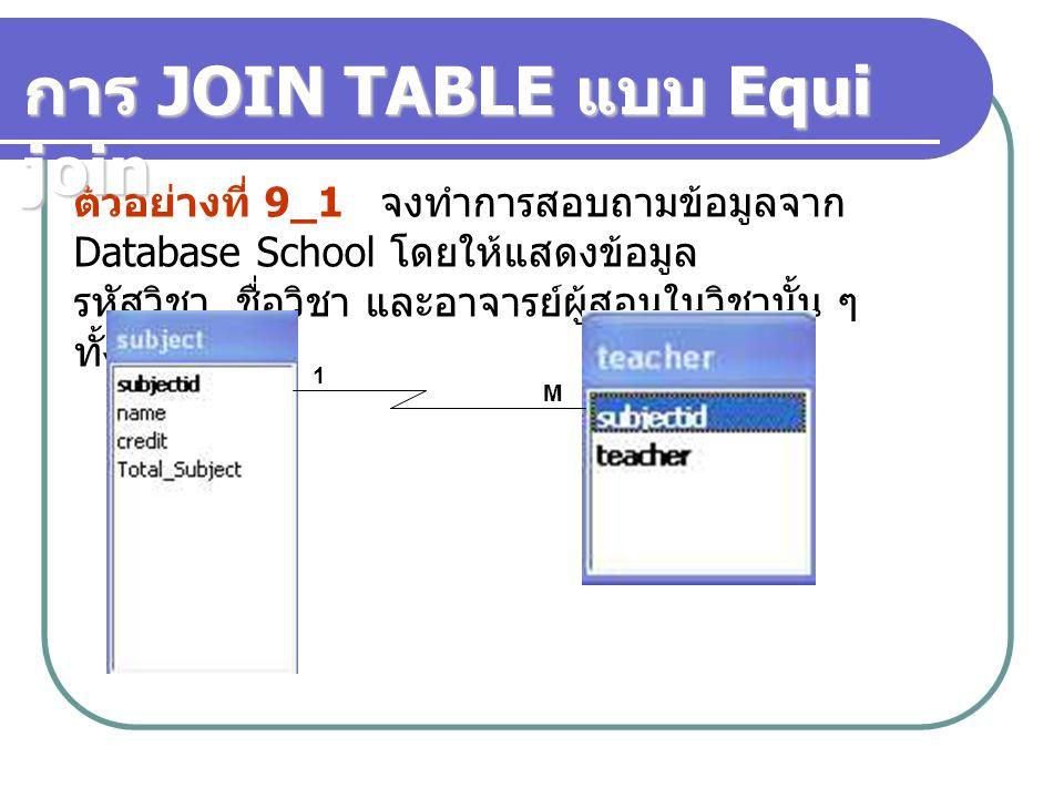 ตัวอย่างที่ 9_1 จงทำการสอบถามข้อมูลจาก Database School โดยให้แสดงข้อมูล รหัสวิชา, ชื่อวิชา และอาจารย์ผู้สอนในวิชานั้น ๆ ทั้งหมด การ JOIN TABLE แบบ Equ