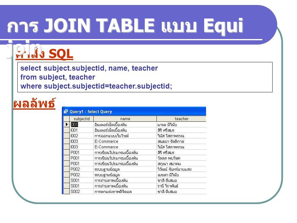คำสั่ง SQL select subject.subjectid, name, teacher from subject, teacher where subject.subjectid=teacher.subjectid; ผลลัพธ์ การ JOIN TABLE แบบ Equi jo