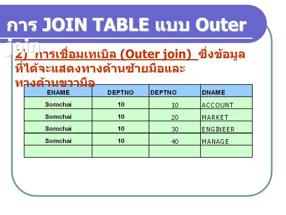 2) การเชื่อมเทเบิล (Outer join) ซึ่งข้อมูล ที่ได้จะแสดงทางด้านซ้ายมือและ ทางด้านขวามือ การ JOIN TABLE แบบ Outer join