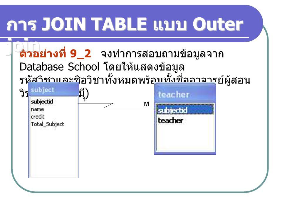 ตัวอย่างที่ 9_2 จงทำการสอบถามข้อมูลจาก Database School โดยให้แสดงข้อมูล รหัสวิชาและชื่อวิชาทั้งหมดพร้อมทั้งชื่ออาจารย์ผู้สอน วิชานั้น ๆ ( ถ้ามี ) 1 M