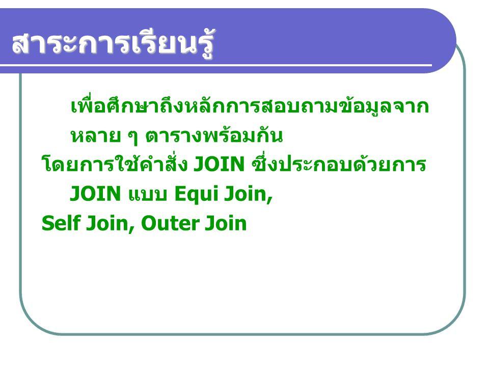 สาระการเรียนรู้ เพื่อศึกษาถึงหลักการสอบถามข้อมูลจาก หลาย ๆ ตารางพร้อมกัน โดยการใช้คำสั่ง JOIN ซึ่งประกอบด้วยการ JOIN แบบ Equi Join, Self Join, Outer J