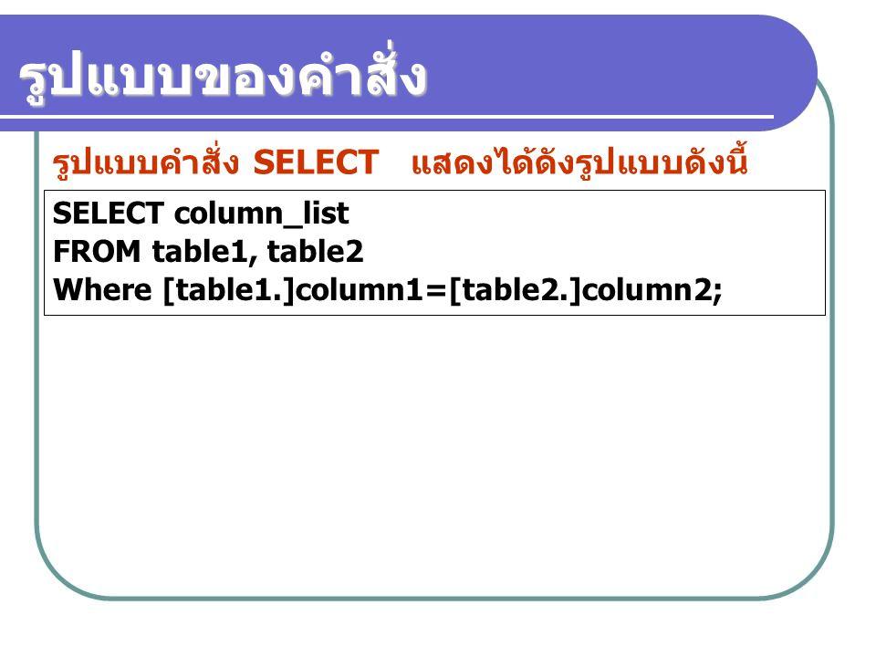 SELECT column_list FROM table1, table2 Where [table1.]column1=[table2.]column2; รูปแบบคำสั่ง SELECT แสดงได้ดังรูปแบบดังนี้ รูปแบบของคำสั่ง