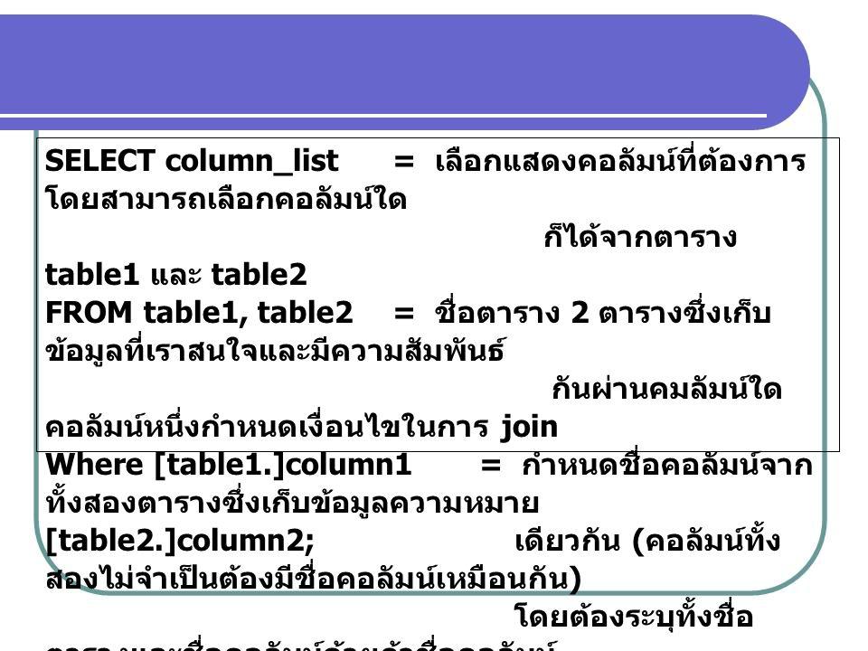 SELECT column_list= เลือกแสดงคอลัมน์ที่ต้องการ โดยสามารถเลือกคอลัมน์ใด ก็ได้จากตาราง table1 และ table2 FROM table1, table2= ชื่อตาราง 2 ตารางซึ่งเก็บ