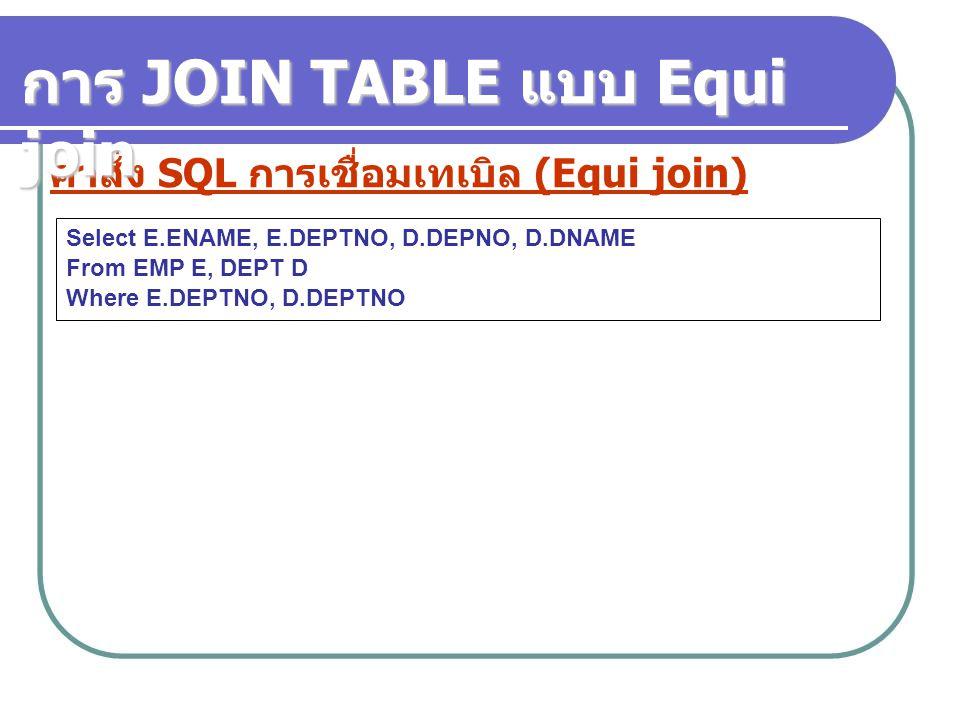 คำสั่ง SQL การเชื่อมเทเบิล (Equi join) Select E.ENAME, E.DEPTNO, D.DEPNO, D.DNAME From EMP E, DEPT D Where E.DEPTNO, D.DEPTNO การ JOIN TABLE แบบ Equi