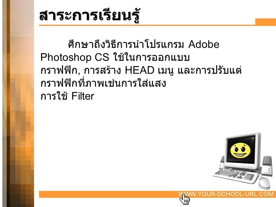 สาระการเรียนรู้ ศึกษาถึงวิธีการนำโปรแกรม Adobe Photoshop CS ใช้ในการออกแบบ กราฟฟิก, การสร้าง HEAD เมนู และการปรับแต่ กราฟฟิกที่ภาพเช่นการใส่แสง การใช้