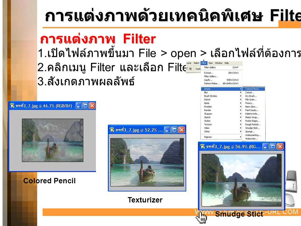 การแต่งภาพ Filter การแต่งภาพด้วยเทคนิคพิเศษ Filter 1. เปิดไฟล์ภาพขึ้นมา File > open > เลือกไฟล์ที่ต้องการ 2. คลิกเมนู Filter และเลือก Filter ที่ต้องกา