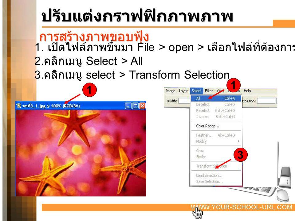 ปรับแต่งกราฟฟิกภาพภาพ การสร้างภาพขอบฟุ้ง 1. เปิดไฟล์ภาพขึ้นมา File > open > เลือกไฟล์ที่ต้องการ 2. คลิกเมนู Select > All 3. คลิกเมนู select > Transfor