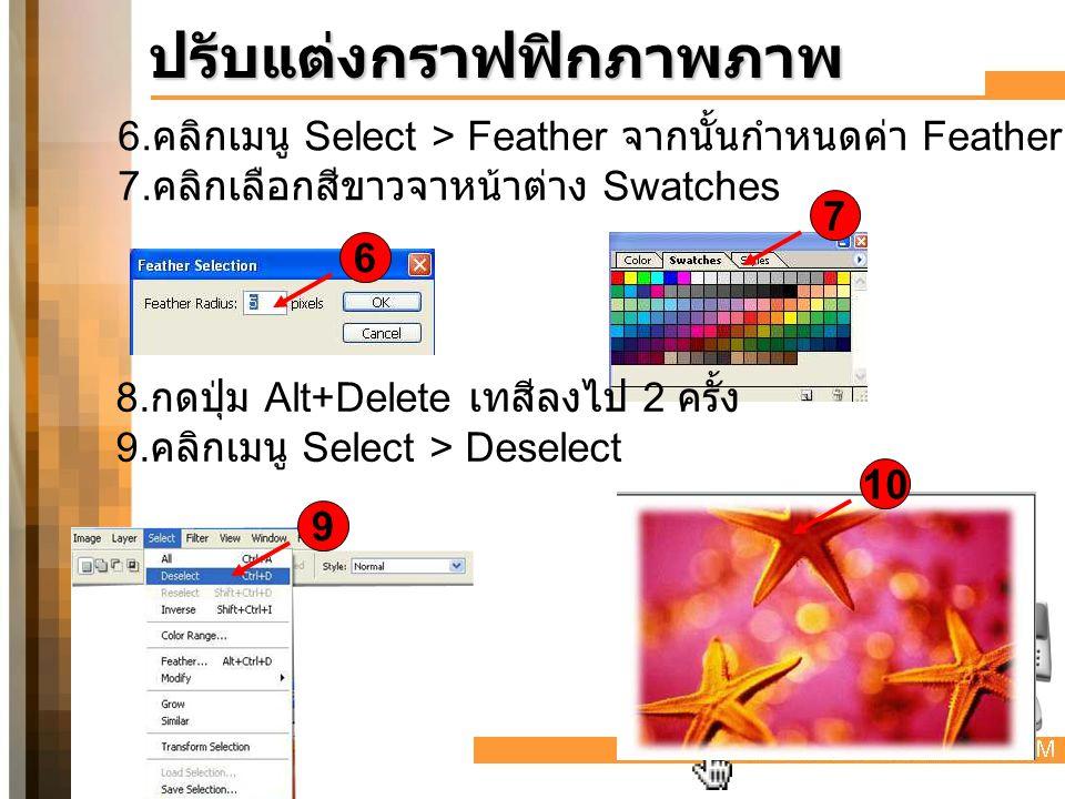 6. คลิกเมนู Select > Feather จากนั้นกำหนดค่า Feather Radius = 16 pixels 7. คลิกเลือกสีขาวจาหน้าต่าง Swatches ปรับแต่งกราฟฟิกภาพภาพ 6 7 8. กดปุ่ม Alt+D