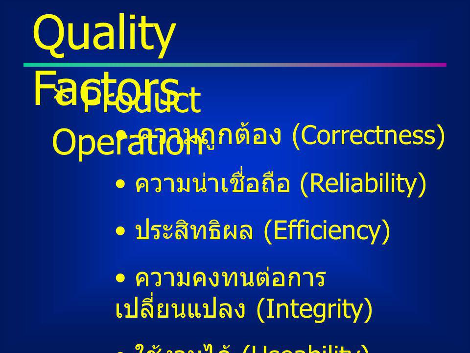 Quality Factors * Product Operation ความถูกต้อง ( Correctness) ความน่าเชื่อถือ (Reliability) ประสิทธิผล (Efficiency) ความคงทนต่อการ เปลี่ยนแปลง (Integ