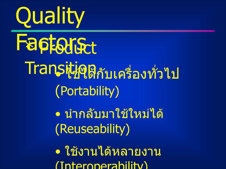 Quality Factors * Product Transition ใช้ได้กับเครื่องทั่วไป ( Portability) นำกลับมาใช้ใหม่ได้ (Reuseability) ใช้งานได้หลายงาน (Interoperability)